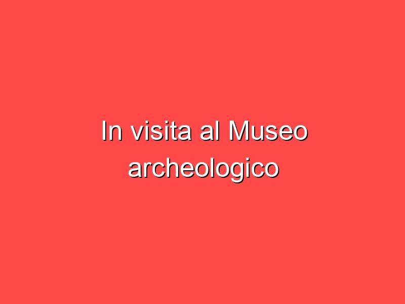 In visita al Museo archeologico