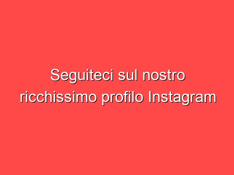 Seguiteci sul nostro ricchissimo profilo Instagram